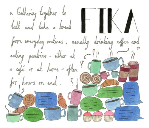 Fika (Swedish): v. Gathering together to talk and take a break from everyday routines, usually drinking coffee and eating pastries - either at a cafe or at home - often for hours on end.
